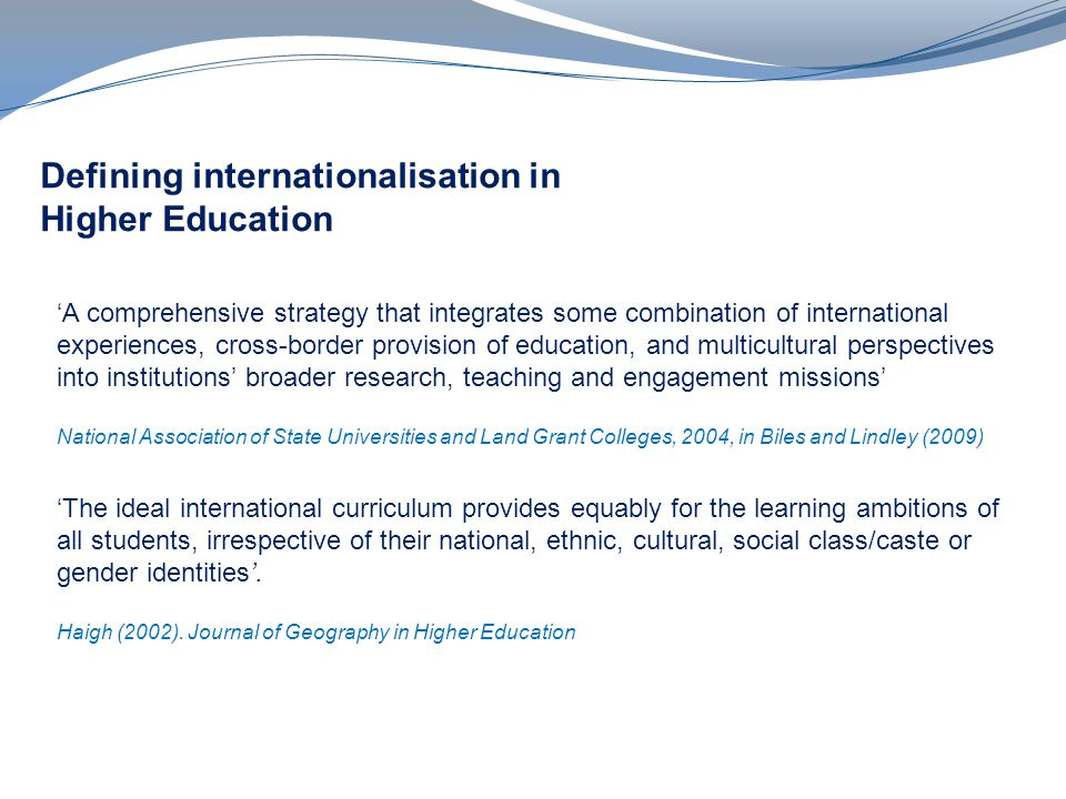 Defining internationalisation in Higher Education A comprehensive strategy that integrates some combination of international experiences, cross-border provision of education, and multicultural perspectives into institutions broader research, teaching and engagement missions National Association of State Universities and Land Grant Colleges, 2004, in Biles and Lindley (2009) The ideal international curriculum provides equably for the learning ambitions of all students, irrespective of their national, ethnic, cultural, social class/caste or gender identities.