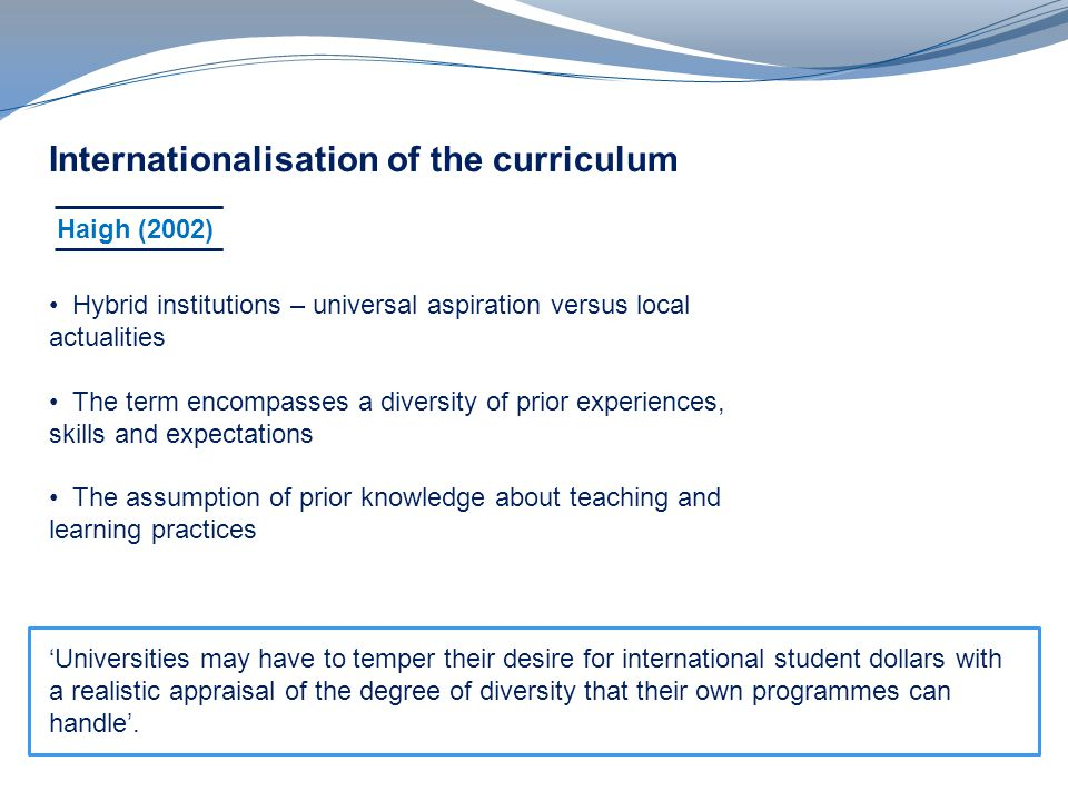 v Internationalisation of the curriculum Haigh (2002) Hybrid institutions – universal aspiration versus local actualities The term encompasses a diversity of prior experiences, skills and expectations The assumption of prior knowledge about teaching and learning practices Universities may have to temper their desire for international student dollars with a realistic appraisal of the degree of diversity that their own programmes can handle.