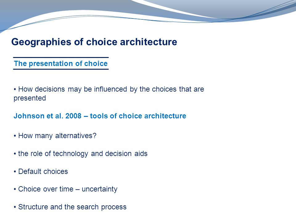 v Geographies of choice architecture The presentation of choice How decisions may be influenced by the choices that are presented Johnson et al.