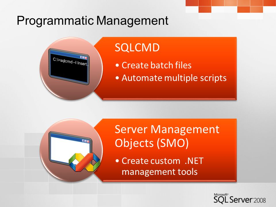 Programmatic Management SQLCMD Create batch files Automate multiple scripts Server Management Objects (SMO) Create custom.NET management tools