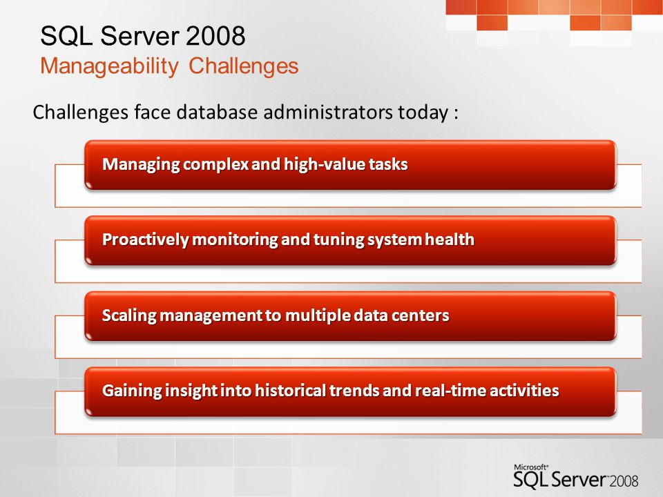 SQL Server 2008 Manageability Challenges Challenges face database administrators today : Managing complex and high-value tasks Proactively monitoring and tuning system health Scaling management to multiple data centers Gaining insight into historical trends and real-time activities