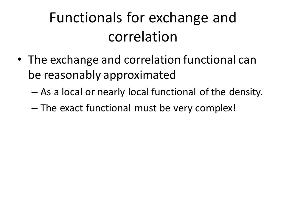 Functionals for exchange and correlation The exchange and correlation functional can be reasonably approximated – As a local or nearly local functional of the density.