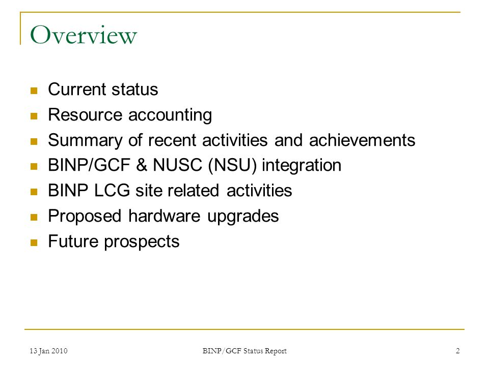 13 Jan 2010 BINP/GCF Status Report 2 Overview Current status Resource accounting Summary of recent activities and achievements BINP/GCF & NUSC (NSU) integration BINP LCG site related activities Proposed hardware upgrades Future prospects