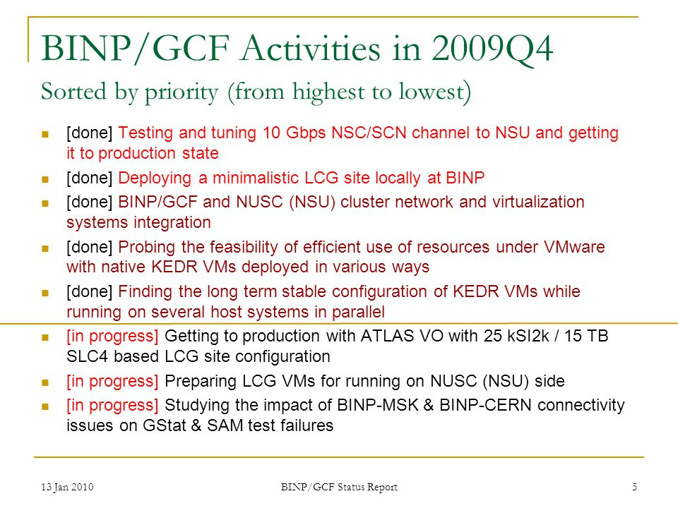 BINP/GCF Activities in 2009Q4 Sorted by priority (from highest to lowest ) [done] Testing and tuning 10 Gbps NSC/SCN channel to NSU and getting it to production state [done] Deploying a minimalistic LCG site locally at BINP [done] BINP/GCF and NUSC (NSU) cluster network and virtualization systems integration [done] Probing the feasibility of efficient use of resources under VMware with native KEDR VMs deployed in various ways [done] Finding the long term stable configuration of KEDR VMs while running on several host systems in parallel [in progress] Getting to production with ATLAS VO with 25 kSI2k / 15 TB SLC4 based LCG site configuration [in progress] Preparing LCG VMs for running on NUSC (NSU) side [in progress] Studying the impact of BINP-MSK & BINP-CERN connectivity issues on GStat & SAM test failures 13 Jan 2010 BINP/GCF Status Report 5