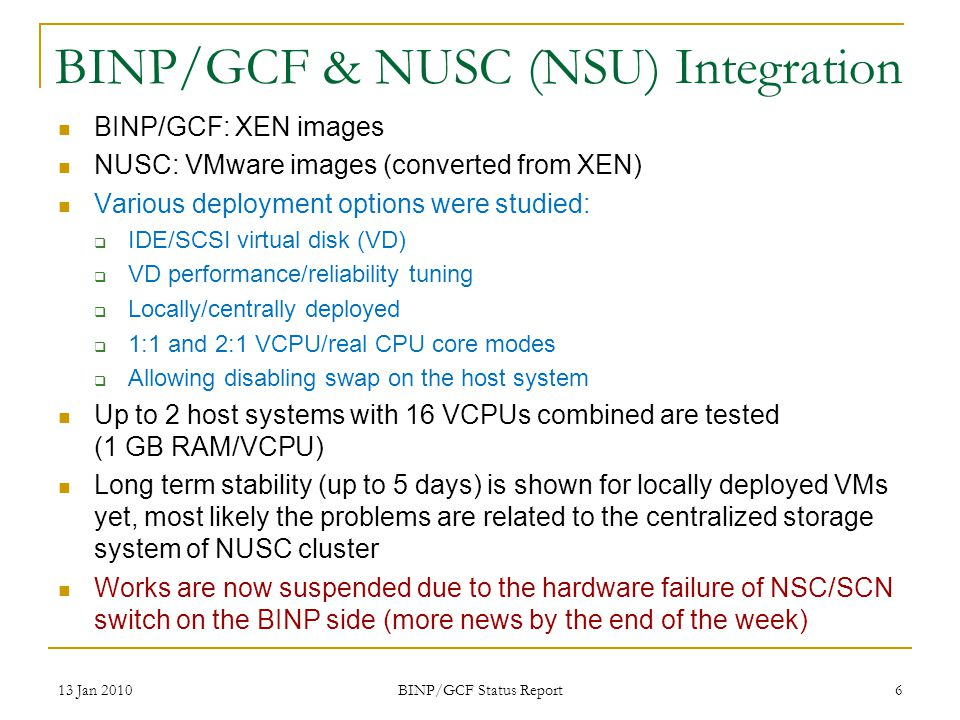 BINP/GCF & NUSC (NSU) Integration BINP/GCF: XEN images NUSC: VMware images (converted from XEN) Various deployment options were studied: IDE/SCSI virtual disk (VD) VD performance/reliability tuning Locally/centrally deployed 1:1 and 2:1 VCPU/real CPU core modes Allowing disabling swap on the host system Up to 2 host systems with 16 VCPUs combined are tested (1 GB RAM/VCPU) Long term stability (up to 5 days) is shown for locally deployed VMs yet, most likely the problems are related to the centralized storage system of NUSC cluster Works are now suspended due to the hardware failure of NSC/SCN switch on the BINP side (more news by the end of the week) 13 Jan 2010 BINP/GCF Status Report 6
