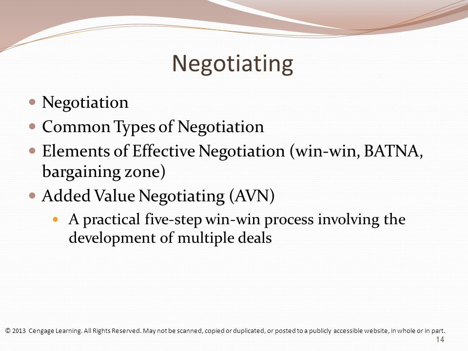 Negotiating Negotiation Common Types of Negotiation Elements of Effective Negotiation (win-win, BATNA, bargaining zone) Added Value Negotiating (AVN) A practical five-step win-win process involving the development of multiple deals © 2013 Cengage Learning.