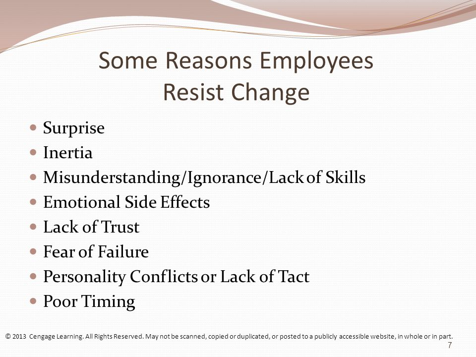 Some Reasons Employees Resist Change Surprise Inertia Misunderstanding/Ignorance/Lack of Skills Emotional Side Effects Lack of Trust Fear of Failure Personality Conflicts or Lack of Tact Poor Timing © 2013 Cengage Learning.