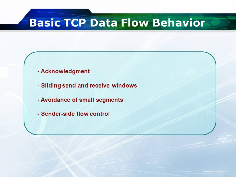 Basic TCP Data Flow Behavior - Acknowledgment - Sliding send and receive windows - Avoidance of small segments - Sender-side flow control