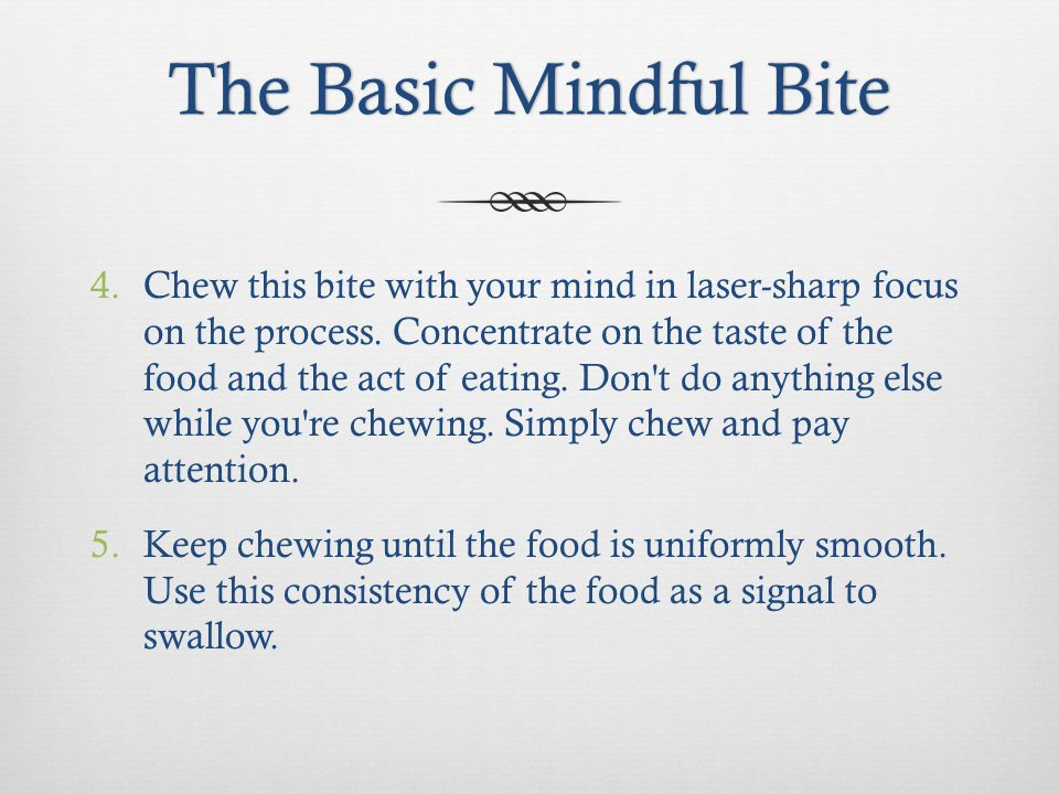 The Basic Mindful BiteThe Basic Mindful Bite 4.Chew this bite with your mind in laser-sharp focus on the process.