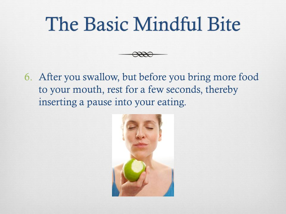 The Basic Mindful BiteThe Basic Mindful Bite 6.After you swallow, but before you bring more food to your mouth, rest for a few seconds, thereby inserting a pause into your eating.