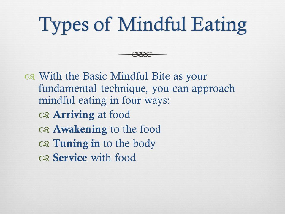 Types of Mindful EatingTypes of Mindful Eating With the Basic Mindful Bite as your fundamental technique, you can approach mindful eating in four ways: Arriving at food Awakening to the food Tuning in to the body Service with food