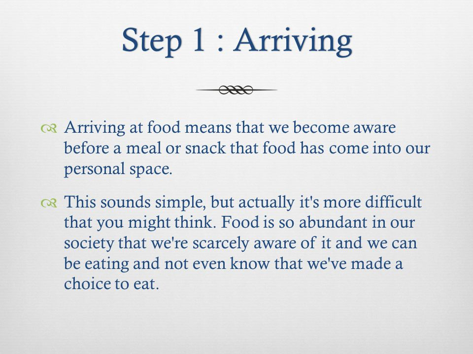 Step 1 : ArrivingStep 1 : Arriving Arriving at food means that we become aware before a meal or snack that food has come into our personal space.