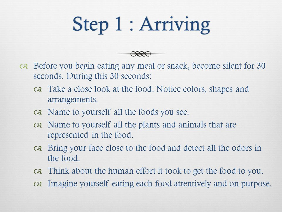 Step 1 : ArrivingStep 1 : Arriving Before you begin eating any meal or snack, become silent for 30 seconds.
