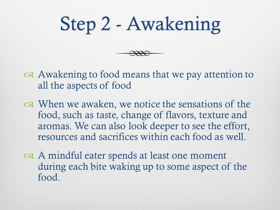 Step 2 - AwakeningStep 2 - Awakening Awakening to food means that we pay attention to all the aspects of food When we awaken, we notice the sensations of the food, such as taste, change of flavors, texture and aromas.