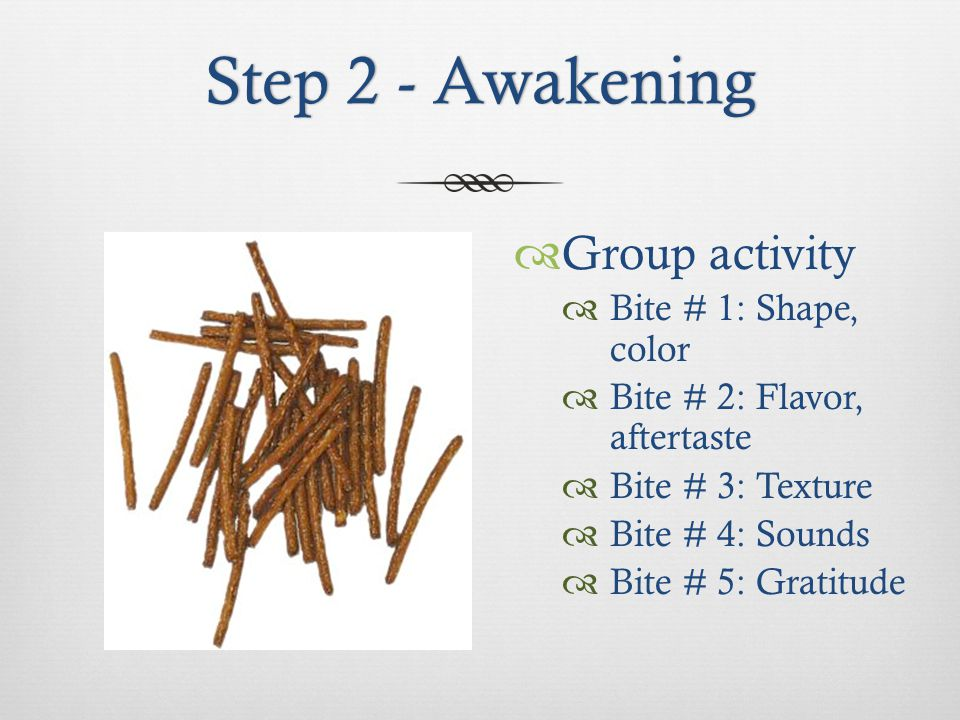 Step 2 - AwakeningStep 2 - Awakening Group activity Bite # 1: Shape, color Bite # 2: Flavor, aftertaste Bite # 3: Texture Bite # 4: Sounds Bite # 5: Gratitude