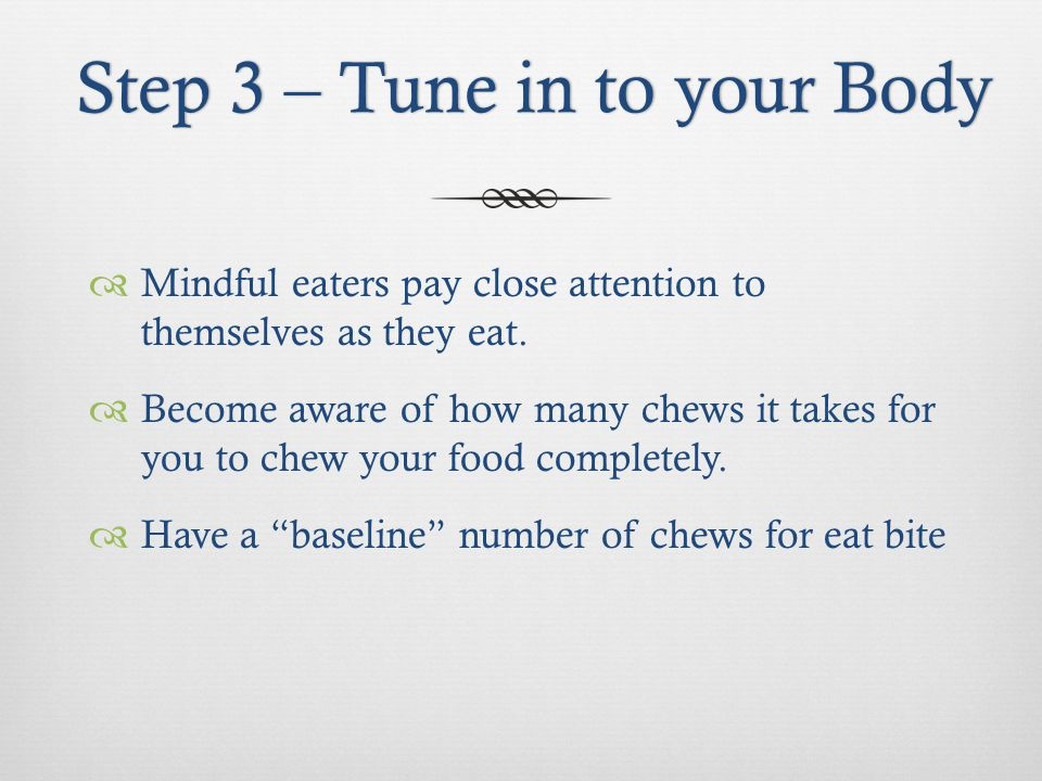 Step 3 – Tune in to your BodyStep 3 – Tune in to your Body Mindful eaters pay close attention to themselves as they eat.