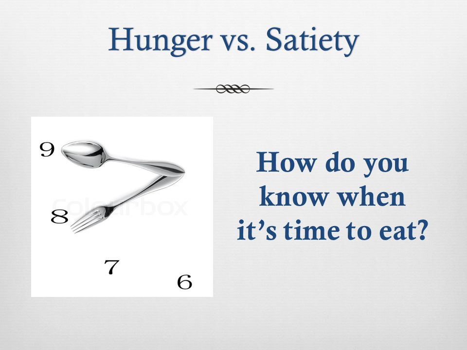 Hunger vs. SatietyHunger vs. Satiety How do you know when its time to eat