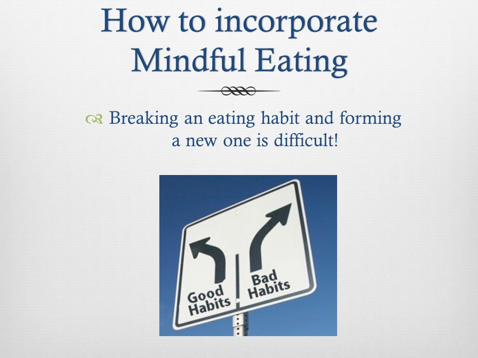 How to incorporate Mindful Eating Breaking an eating habit and forming a new one is difficult!