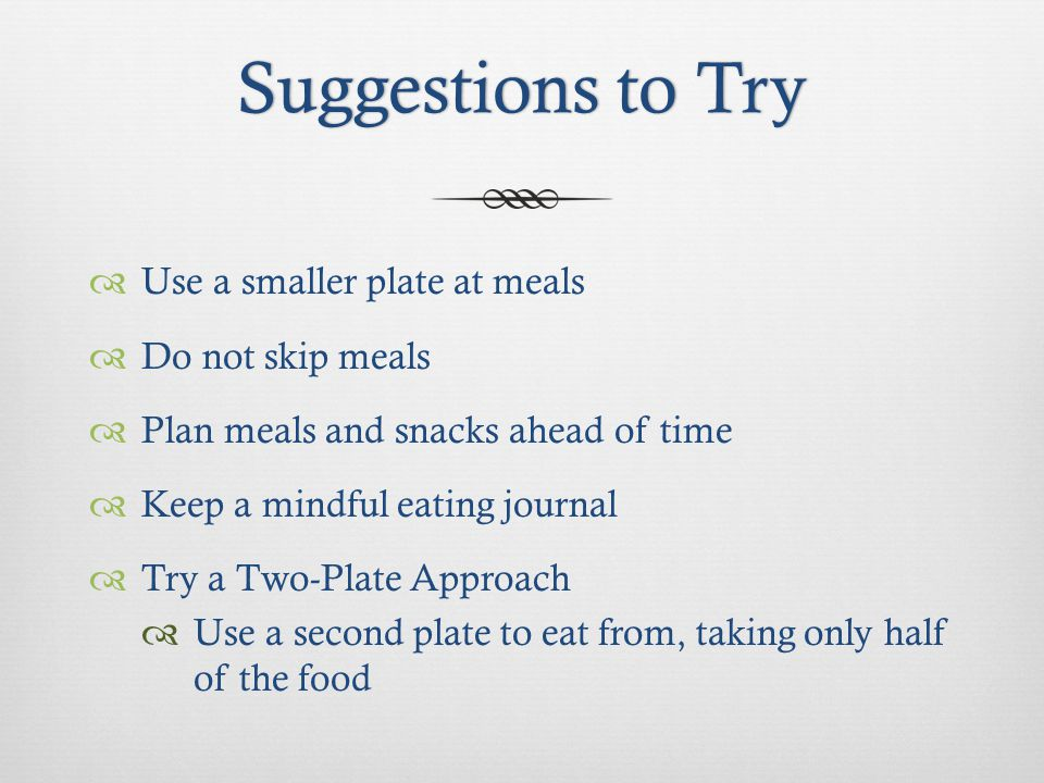 Suggestions to TrySuggestions to Try Use a smaller plate at meals Do not skip meals Plan meals and snacks ahead of time Keep a mindful eating journal Try a Two-Plate Approach Use a second plate to eat from, taking only half of the food