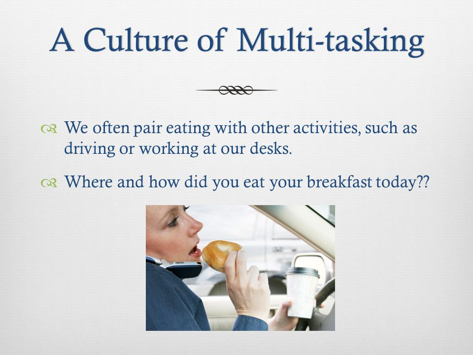 A Culture of Multi-taskingA Culture of Multi-tasking We often pair eating with other activities, such as driving or working at our desks.