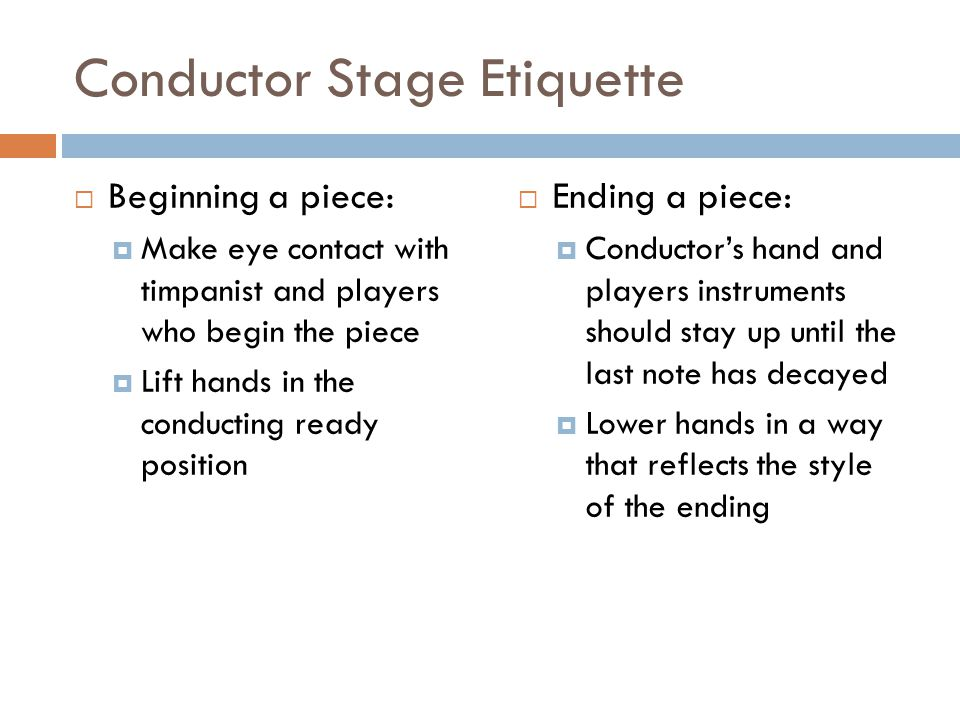 Conductor Stage Etiquette Beginning a piece: Make eye contact with timpanist and players who begin the piece Lift hands in the conducting ready position Ending a piece: Conductors hand and players instruments should stay up until the last note has decayed Lower hands in a way that reflects the style of the ending