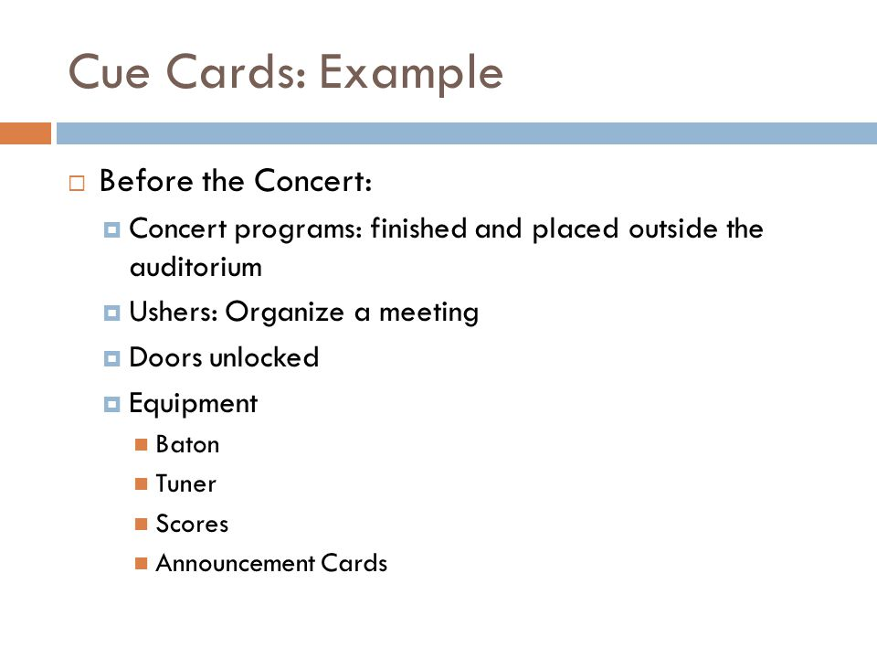 Cue Cards: Example Before the Concert: Concert programs: finished and placed outside the auditorium Ushers: Organize a meeting Doors unlocked Equipment Baton Tuner Scores Announcement Cards