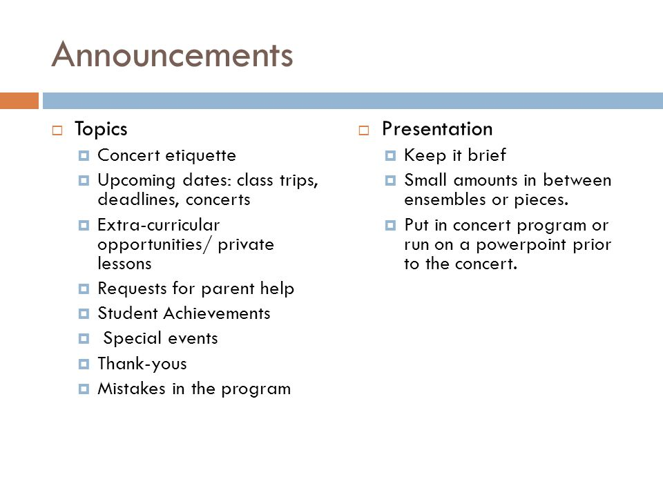 Announcements Topics Concert etiquette Upcoming dates: class trips, deadlines, concerts Extra-curricular opportunities/ private lessons Requests for parent help Student Achievements Special events Thank-yous Mistakes in the program Presentation Keep it brief Small amounts in between ensembles or pieces.