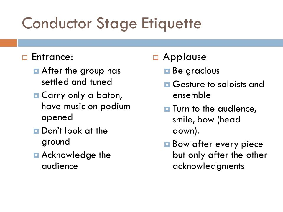 Conductor Stage Etiquette Entrance: After the group has settled and tuned Carry only a baton, have music on podium opened Dont look at the ground Acknowledge the audience Applause Be gracious Gesture to soloists and ensemble Turn to the audience, smile, bow (head down).