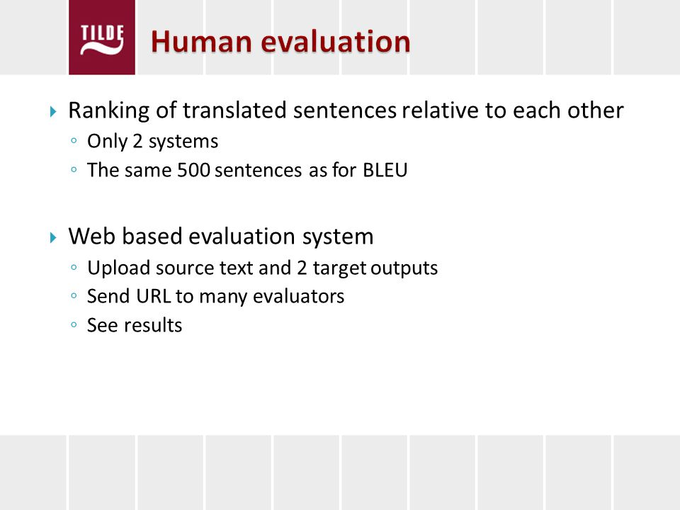Ranking of translated sentences relative to each other Only 2 systems The same 500 sentences as for BLEU Web based evaluation system Upload source text and 2 target outputs Send URL to many evaluators See results