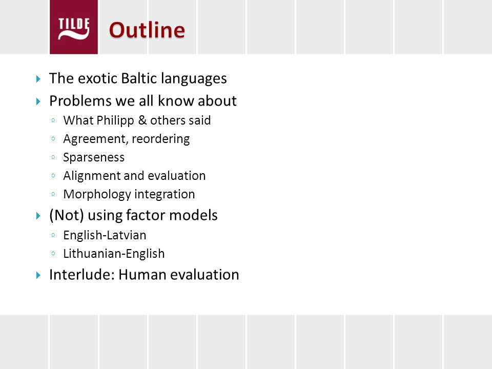 The exotic Baltic languages Problems we all know about What Philipp & others said Agreement, reordering Sparseness Alignment and evaluation Morphology integration (Not) using factor models English-Latvian Lithuanian-English Interlude: Human evaluation