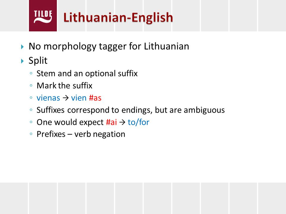No morphology tagger for Lithuanian Split Stem and an optional suffix Mark the suffix vienas vien #as Suffixes correspond to endings, but are ambiguous One would expect #ai to/for Prefixes – verb negation
