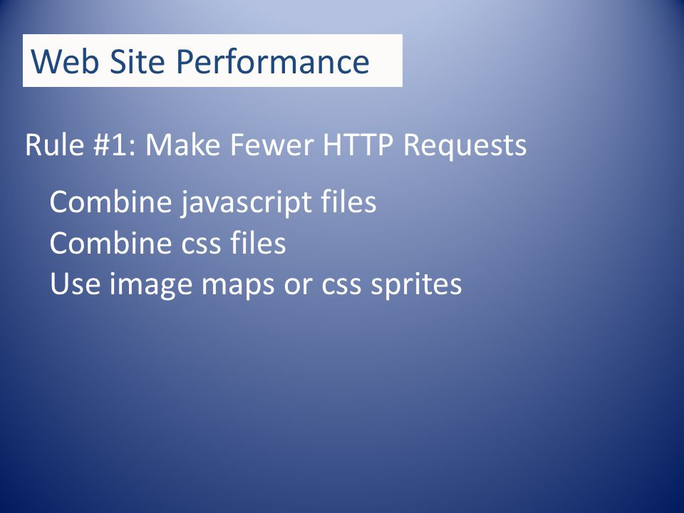 Rule #1: Make Fewer HTTP Requests Web Site Performance Combine javascript files Combine css files Use image maps or css sprites