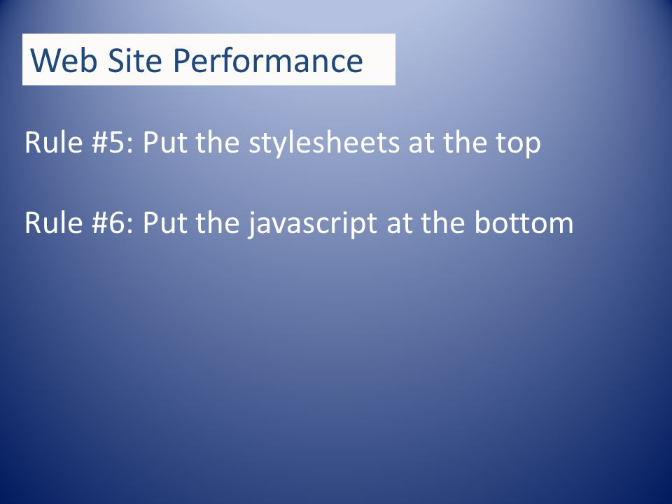 Rule #5: Put the stylesheets at the top Rule #6: Put the javascript at the bottom Web Site Performance