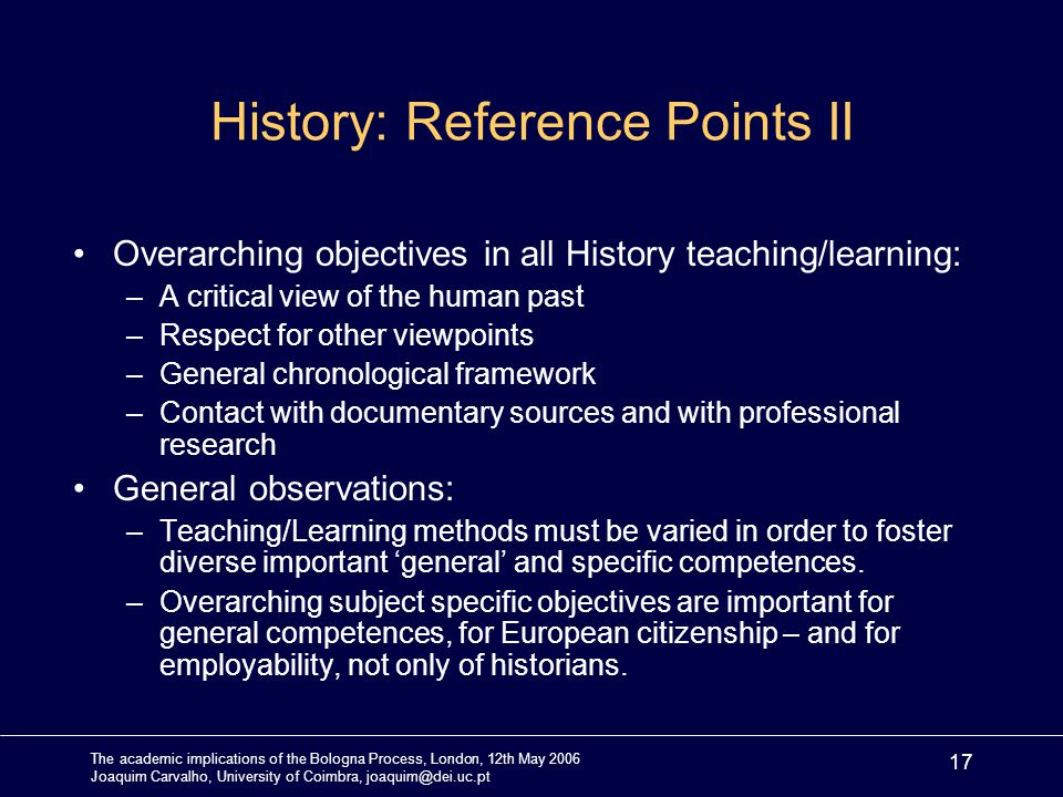 The academic implications of the Bologna Process, London, 12th May 2006 Joaquim Carvalho, University of Coimbra, joaquim@dei.uc.pt 17 History: Reference Points II Overarching objectives in all History teaching/learning: –A critical view of the human past –Respect for other viewpoints –General chronological framework –Contact with documentary sources and with professional research General observations: –Teaching/Learning methods must be varied in order to foster diverse important general and specific competences.