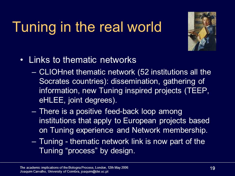 The academic implications of the Bologna Process, London, 12th May 2006 Joaquim Carvalho, University of Coimbra, joaquim@dei.uc.pt 19 Tuning in the real world Links to thematic networks –CLIOHnet thematic network (52 institutions all the Socrates countries): dissemination, gathering of information, new Tuning inspired projects (TEEP, eHLEE, joint degrees).