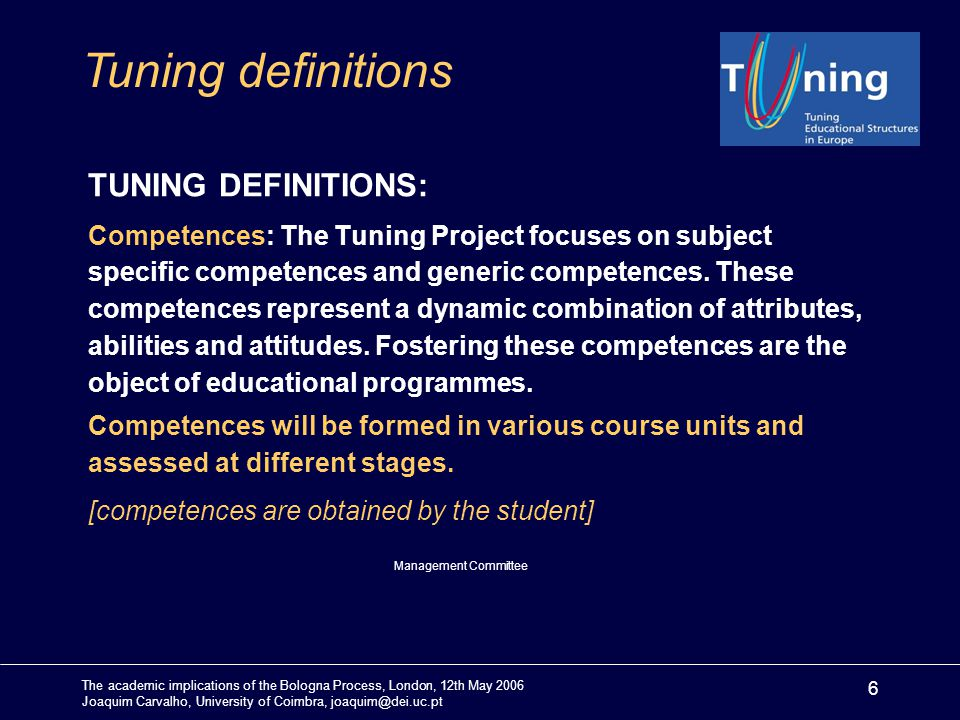 The academic implications of the Bologna Process, London, 12th May 2006 Joaquim Carvalho, University of Coimbra, joaquim@dei.uc.pt 6 TUNING DEFINITIONS: Competences: The Tuning Project focuses on subject specific competences and generic competences.