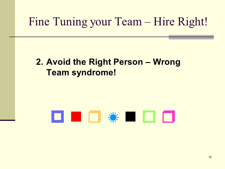 10 Fine Tuning your Team – Hire Right! 2.Avoid the Right Person – Wrong Team syndrome!