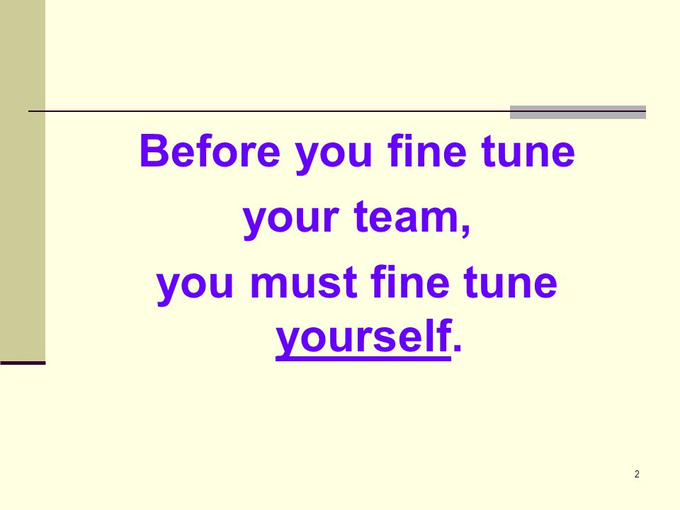 2 Before you fine tune your team, you must fine tune yourself.