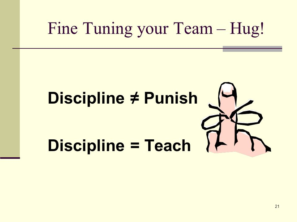 21 Fine Tuning your Team – Hug! Discipline Punish Discipline = Teach