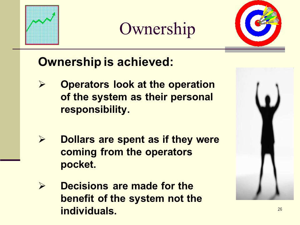 26 Ownership Ownership is achieved: Operators look at the operation of the system as their personal responsibility.