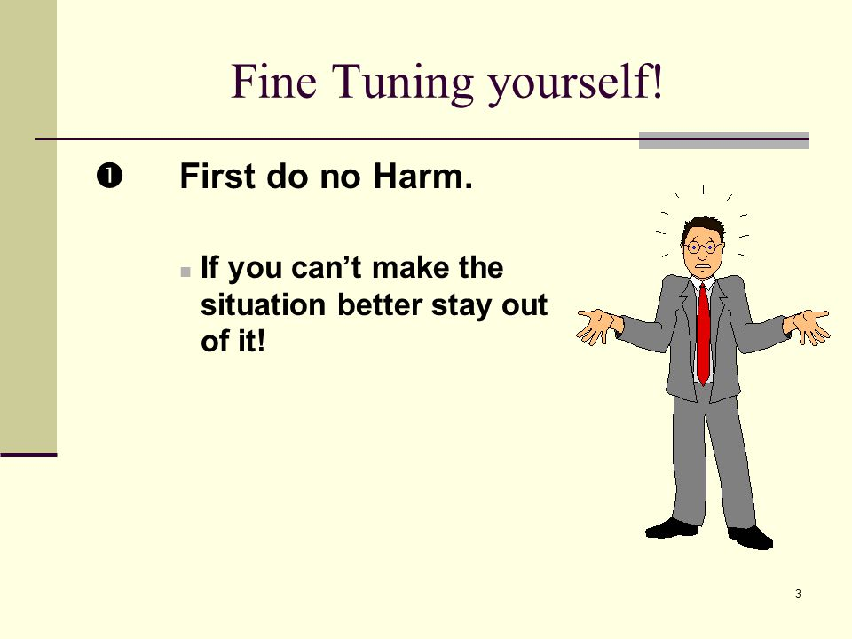3 Fine Tuning yourself! First do no Harm. If you cant make the situation better stay out of it!