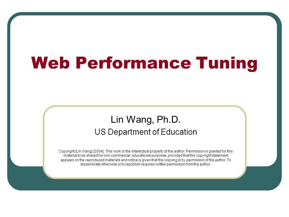 Web Performance Tuning Lin Wang, Ph.D. US Department of Education Copyright [Lin Wang] [2004].
