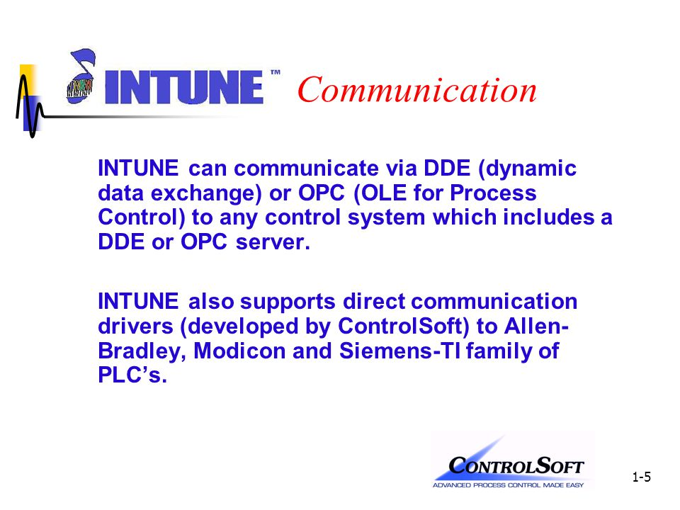 1-5 Communication INTUNE can communicate via DDE (dynamic data exchange) or OPC (OLE for Process Control) to any control system which includes a DDE or OPC server.