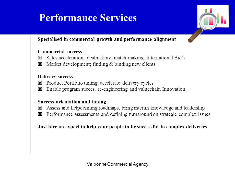 Valbonne Commercial Agency Performance Services Specialised in commercial growth and performance alignment Commercial success Sales acceleration, dealmaking, match making, International Bids Market development; finding & binding new clients Delivery success Product Portfolio tuning, accelerate delivery cycles Enable program succes, re-engineering and valuechain Innovation Success orientation and tuning Assess and helpdefining roadmaps, bring interim knowledge and leadership Performance assessments and defining turnaround on strategic complex issues Just hire an expert to help your people to be successful in complex deliveries