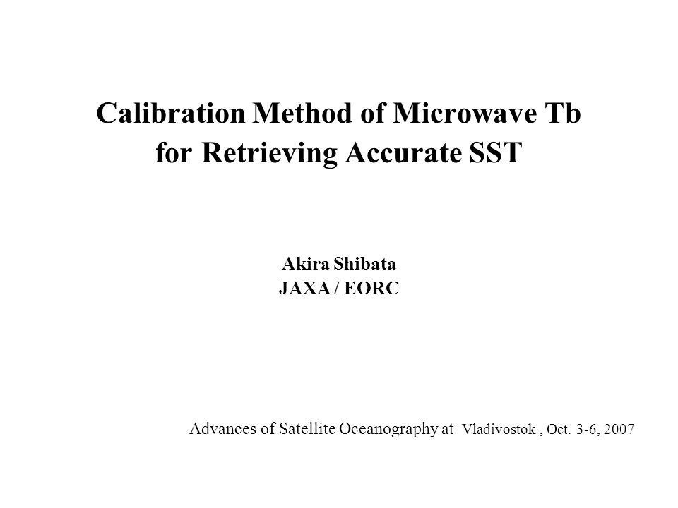 Calibration Method of Microwave Tb for Retrieving Accurate SST Akira Shibata JAXA / EORC Advances of Satellite Oceanography at Vladivostok, Oct.