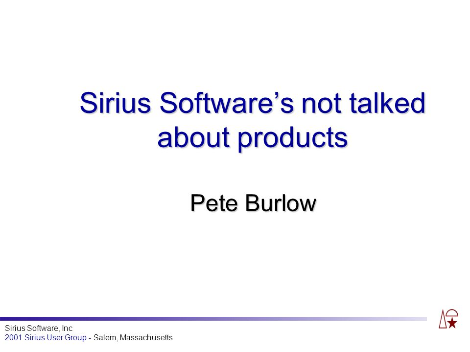 Sirius Software, Inc 2001 Sirius User Group - Salem, Massachusetts Sirius Softwares not talked about products Pete Burlow