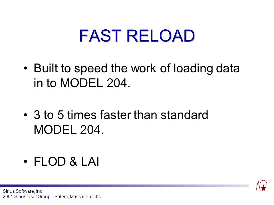 Sirius Software, Inc 2001 Sirius User Group - Salem, Massachusetts FAST RELOAD Built to speed the work of loading data in to MODEL 204.