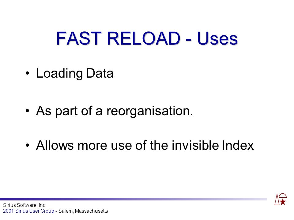 Sirius Software, Inc 2001 Sirius User Group - Salem, Massachusetts FAST RELOAD - Uses Loading Data As part of a reorganisation.