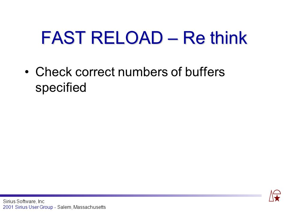 Sirius Software, Inc 2001 Sirius User Group - Salem, Massachusetts FAST RELOAD – Re think Check correct numbers of buffers specified