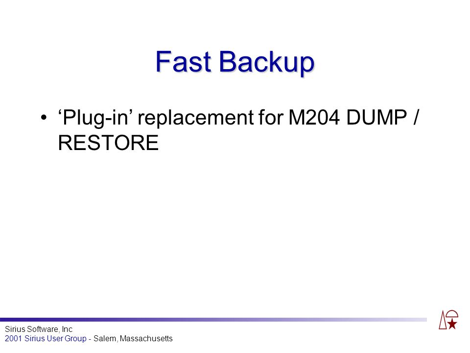 Sirius Software, Inc 2001 Sirius User Group - Salem, Massachusetts Fast Backup Plug-in replacement for M204 DUMP / RESTORE